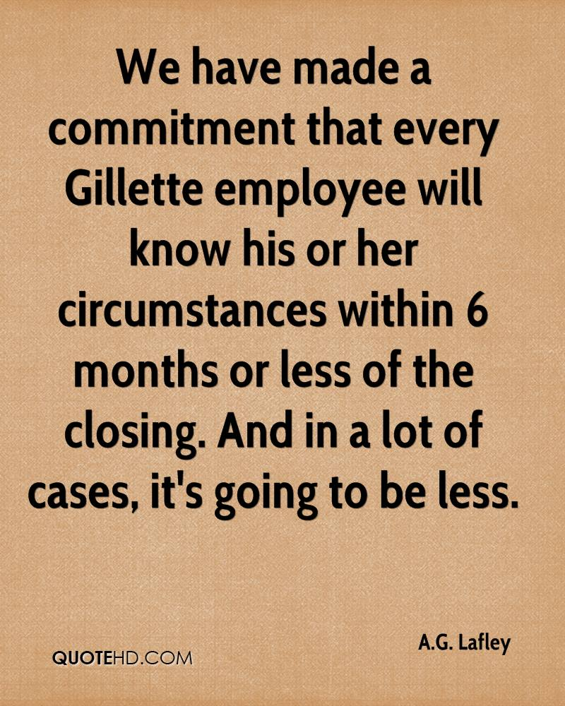 We have made a mitment that every Gillette employee will know his or her circumstances within