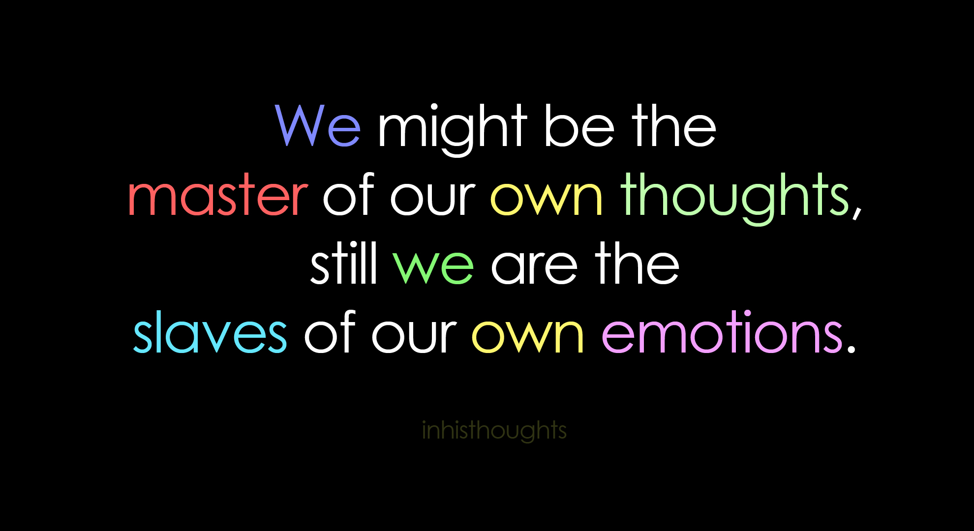 We might be the master of our own thoughts still we are the slaves of our own emotions