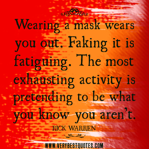 Wearing a mask wears you out. Faking it is fatiguing. The most exhausting activity is pretending to be what you know you aren't. Rick Warren