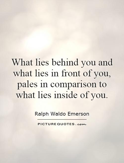 What lies behind you and what lies in front of you, pales in comparison to what lies inside of you. Ralph Waldo Emerson