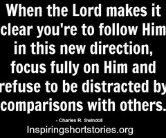 When the Lord makes it clear you're to follow Him in this new direction, focus fully on Him and refuse to be distracted by compari... Charles R. Swindoll