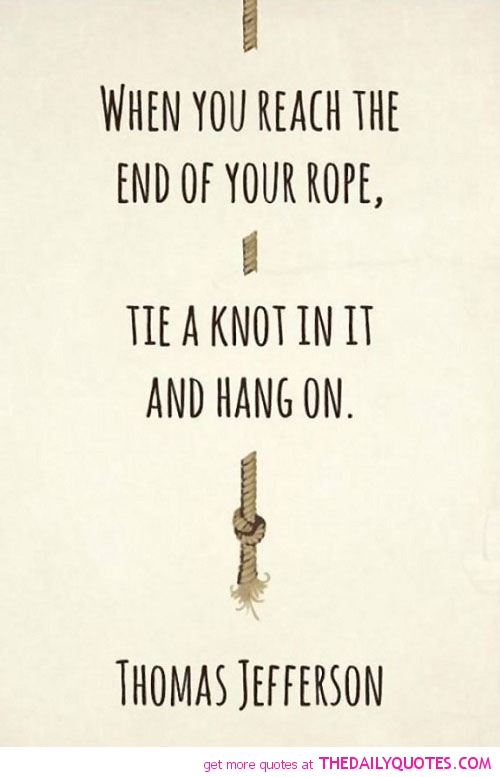 When You Reach The End Of Your Rope, Tie A Knot In It And Hang
