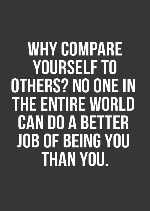 Why compare yourself with others? No one in the entire world can do a better job of being you than you