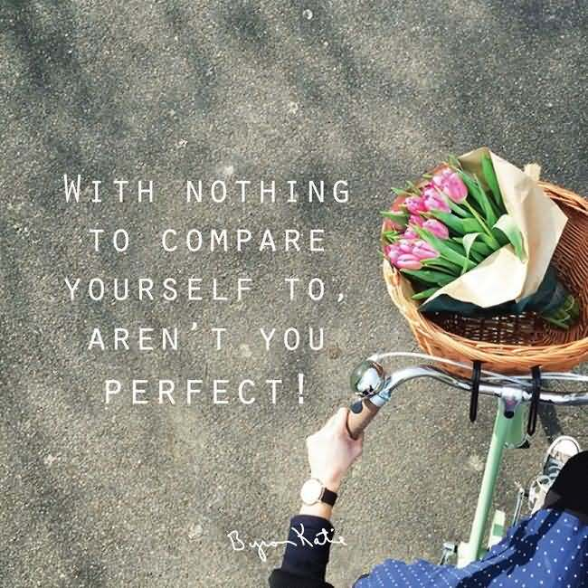 With nothing to compare yourself to, aren't you perfect!. Byron Katie
