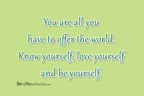 You are all you have to offer the world. Know yourself, love yourself and be yourself