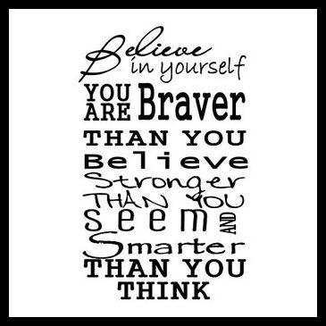 You are braver than you believe, stronger than you seem, and smarter than you think.