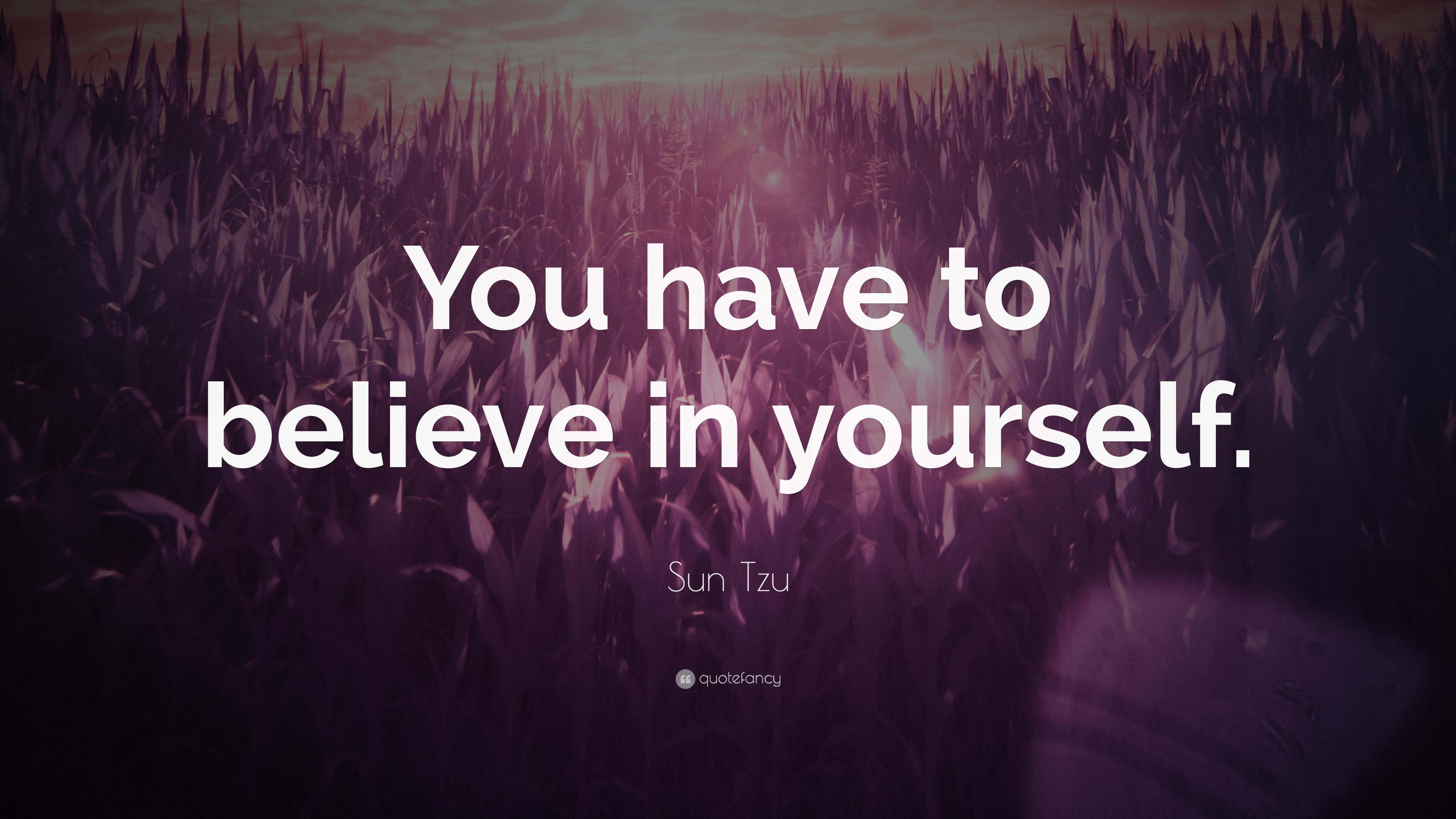 You have to believe in yourself. Sun Tzu