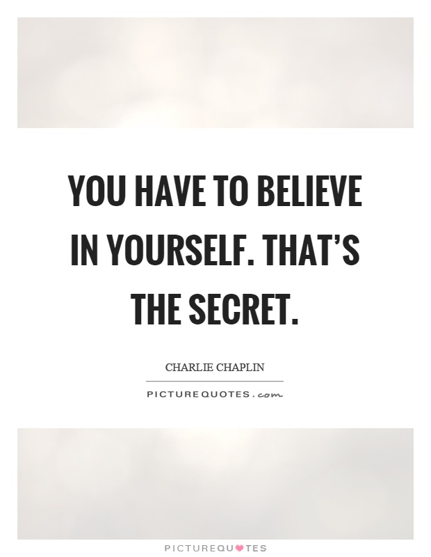 You have to believe in yourself. That's the secret. Charlie Chaplin
