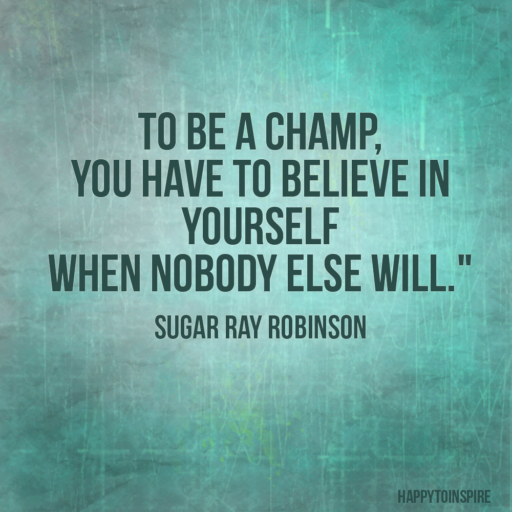 To be a champ you have to believe in yourself when no one else will. Sugar Ray Robinson