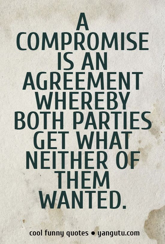 A compromise is an agreement whereby both parties get what neither of them wanted