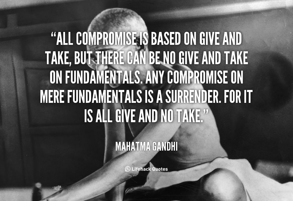 All compromise is based on give and take, but there can be no give and take on fundamentals. Any compromise on mere fundamentals is a surrender. Fo… Mahatma Gandhi
