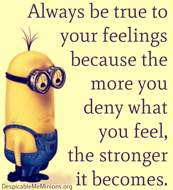 Always be true to your feelings, because the more you deny what you feel, the stronger it becomes