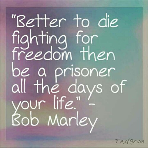 Awesome Better To Die Fighting For Freedom Then Be A Prisoner All The Days Of Your  Life