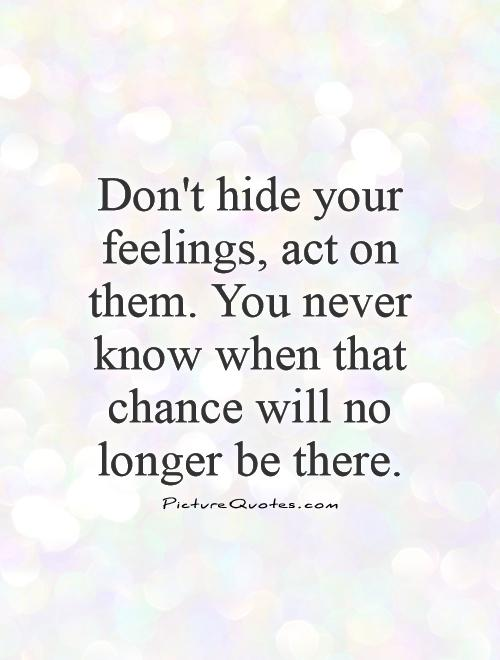 Don't hide your feelings, act on them. You never know when that chance will no longer be there