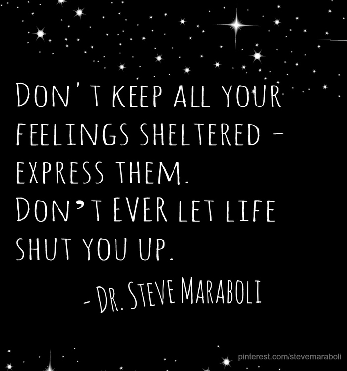 Don't keep all your feelings sheltered express them. Don't ever let life shut you up. Dr. Steve Maraboli