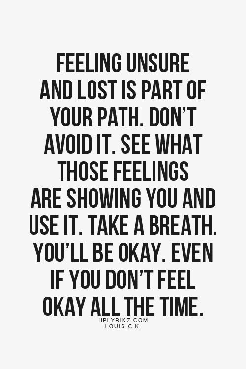 Feeling unsure and lost is part of your path. Don't avoid it. See what those feelings are showing you and use it. Take a breath. You'll be okay. Even if you don't feel okay all the time
