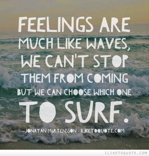 Feelings are much like waves, we can't stop them from coming but we can choose which one to surf. Jonatan Mårtensson
