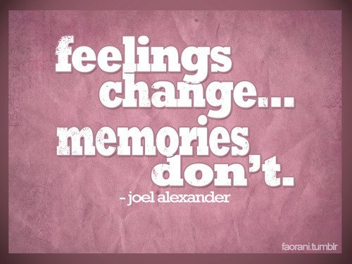 Feelings change - memories don't. Joel Alexander