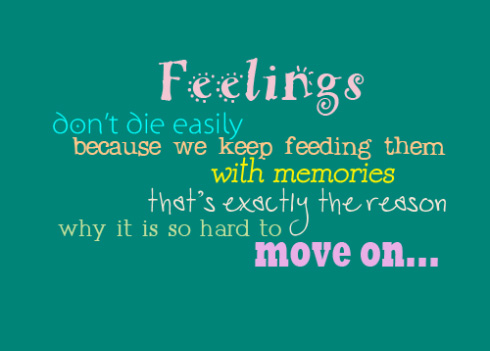 Feelings don't die easily because we keep feeding them with memories that's exactly the reason why it is so hard to move on....