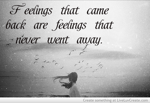 Feelings that came back are feelings that never went away.