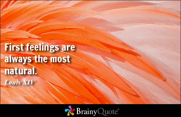 First feelings are always the most natural. Louis XIV