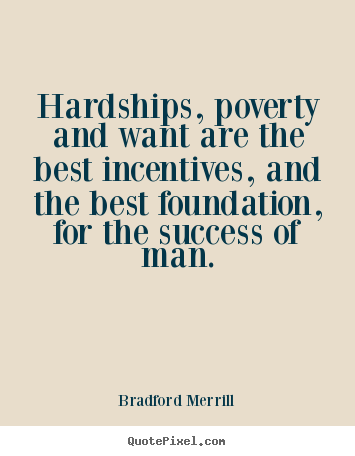 Hardships, Poverty And Want Are The Best Incentives, And The Best  Foundation, For