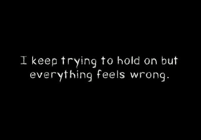 I keep trying to hold on but everything feels wrong.