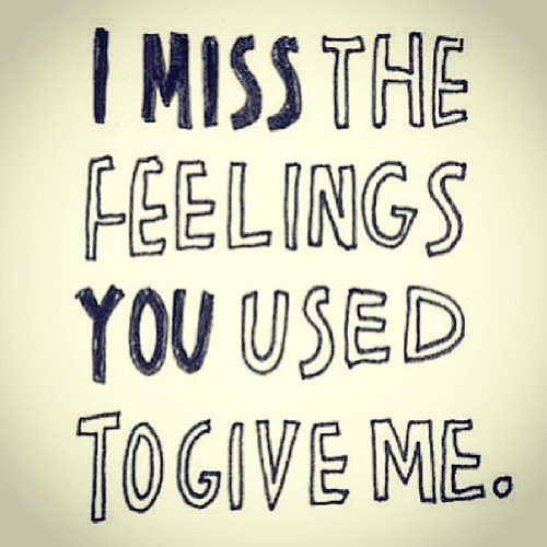 I miss the feelings you used to give me