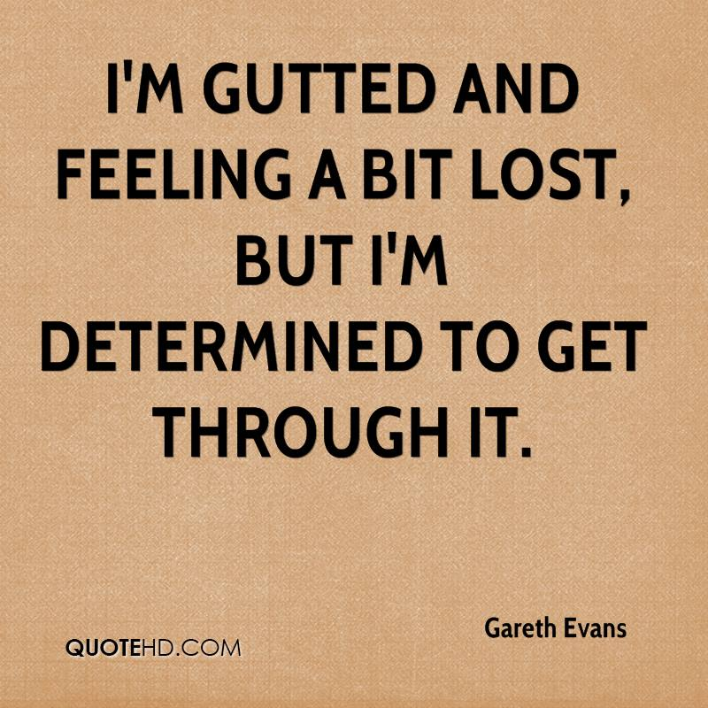 I'm gutted and feeling a bit lost, but I'm determined to get through it. Gareth Evans