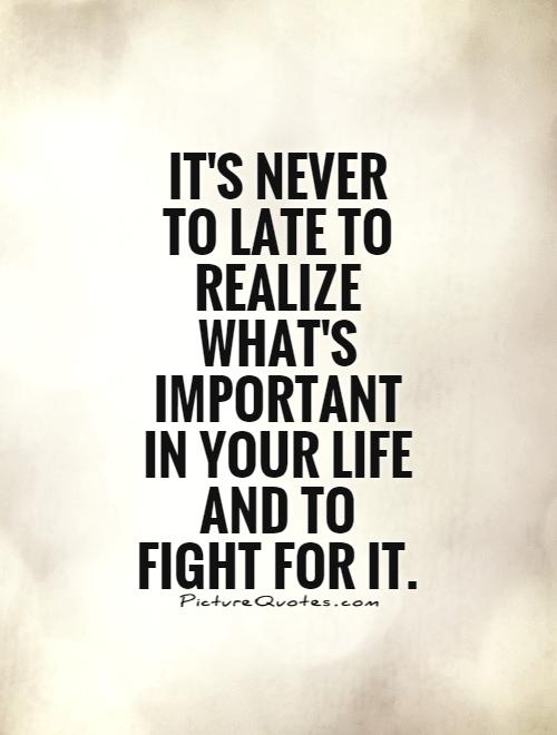 Itu0027s Never Too Late To Realize Whatu0027s Important In Your Life, To Fight ...