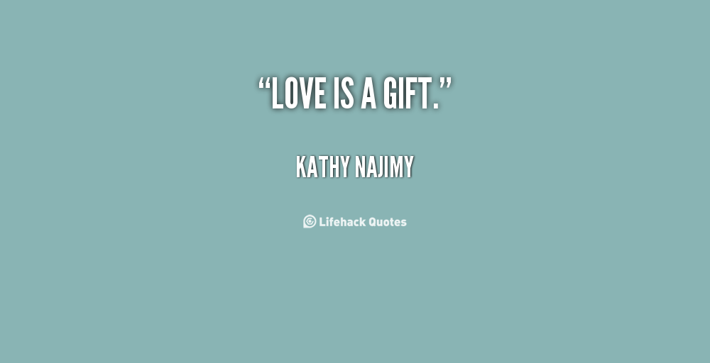 63 beautiful gift quotes and sayings love is a gift kathy najimy negle Image collections