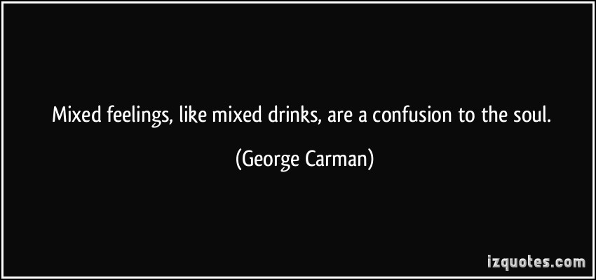 Mixed feelings, like mixed drinks, are a confusion to the soul. George Carman