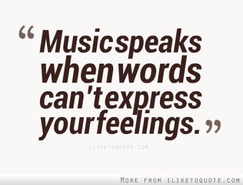 Music speaks when words can't express your feelings