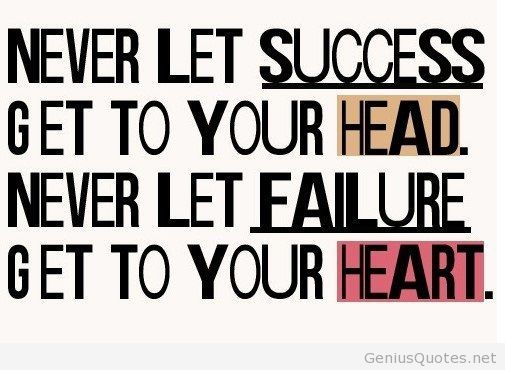 Never Let Success Get To Your Head And Never Let Failure Get To Your Heart