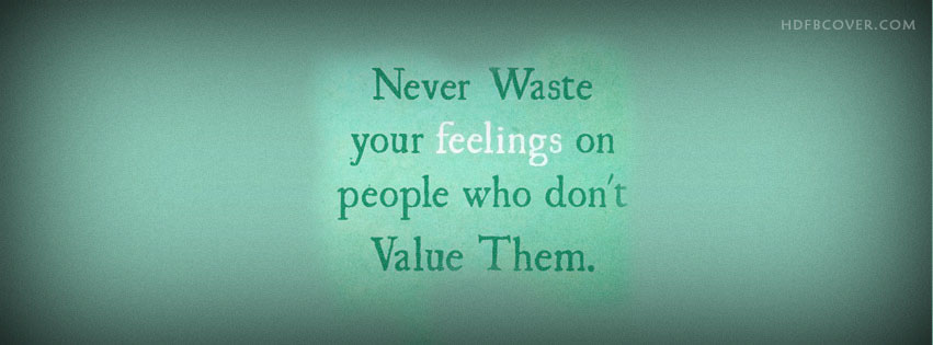 Never waste your feelings on people who don't value them