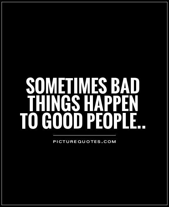 Bad Things Happen Quotes: 62 Beautiful Good People Quotes And Sayings
