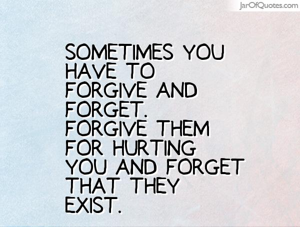 High Quality Sometimes You Have To Forgive And Forget. You Forgive Them For Hurting You  And Forget
