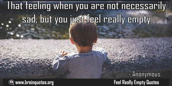 That feeling when you are not necessarily sad, but you just feel really empty.