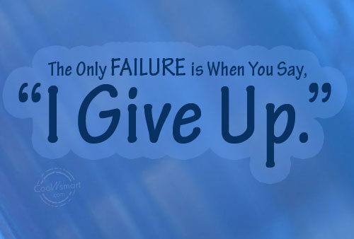 The Only Failure Is When You Say, I Give Up