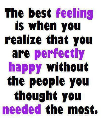 The best feeling comes when you realize you're perfectly happy without the people you thought you needed the most.