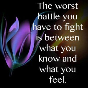 The worst battle you'll have to fight is between what you know and how you feel
