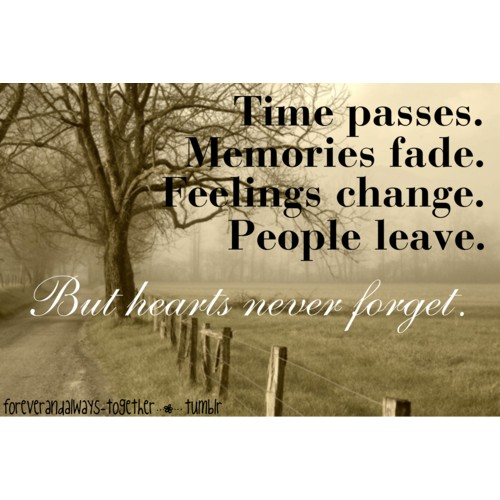 Time passes. Memories Fade. Feelings Change. People leave. But Hearts Never Forget