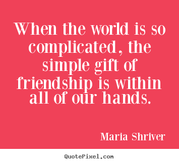63 beautiful gift quotes and sayings when the world is so complicated the simple gift of friendship is within all of negle Choice Image