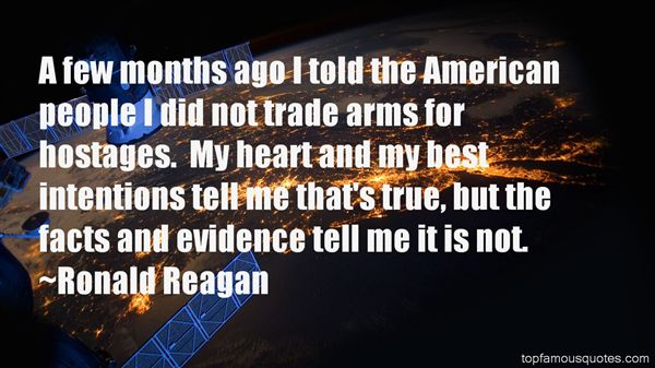 A few months ago, I told the American people I did not trade arms for hostages. My heart and my best intentions still tell me that's true, but the facts and evidence ... Ronald Reagan