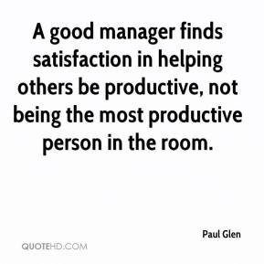 Image result for A good manager finds satisfaction in helping others be productive, not being the most productive person in the room.
