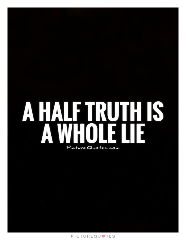 half a truth is often a Lying vs telling the truth by dave myers sadly, they do not seem to realize that a half-truth is, at the same time, a half-lie deceivers often then find themselves having to construct a second.