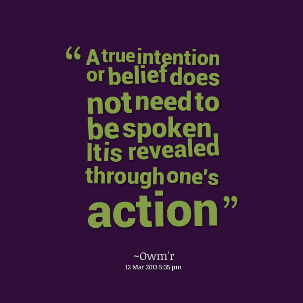 A true intention or belief does not need to be spoken. It is revealed through one's action