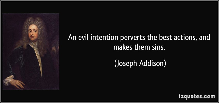 An evil intention perverts the best actions, and makes them sins. Joseph Addison