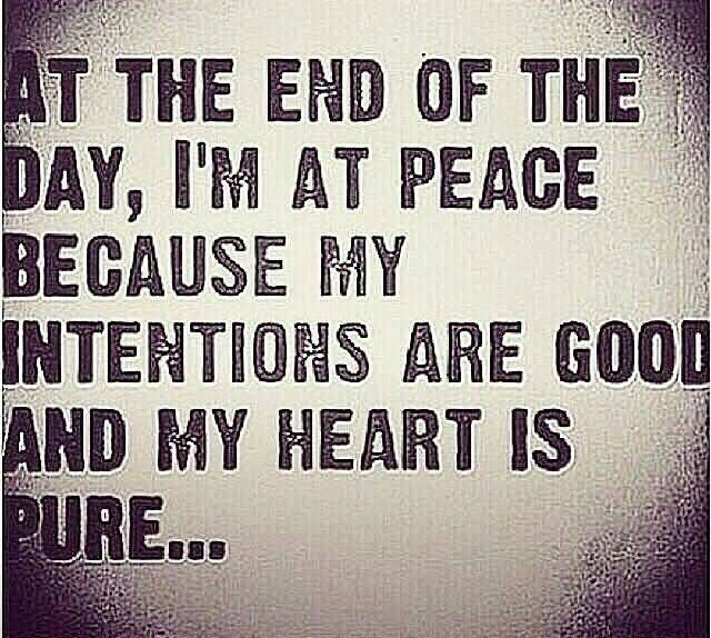 At The End Of The Day, I'm At Peace Because My Intentions Were Good And My Heart Was Pure