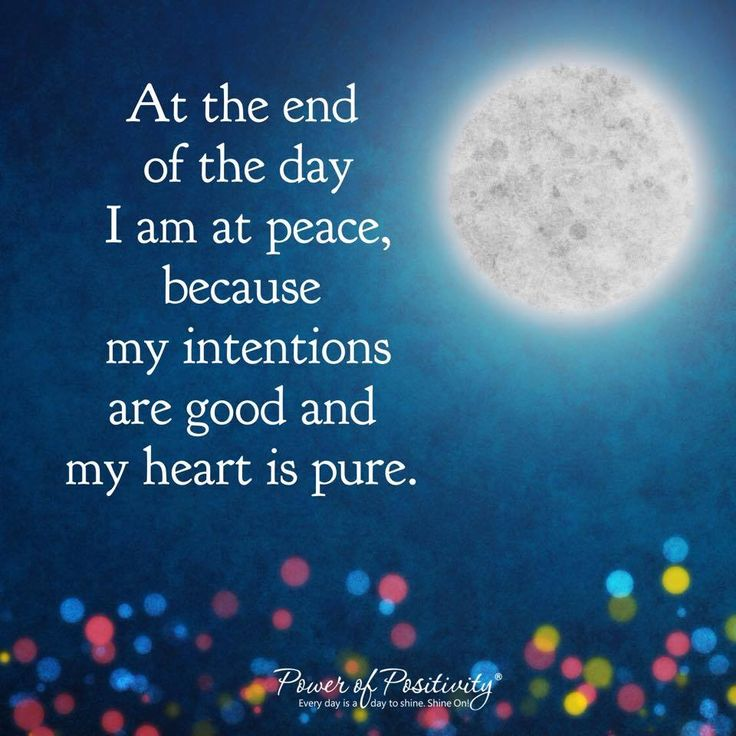 At the end of the day I am at peace, because my intentions are good and my heart is pure